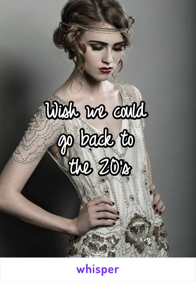 Wish we could  go back to  the 20's