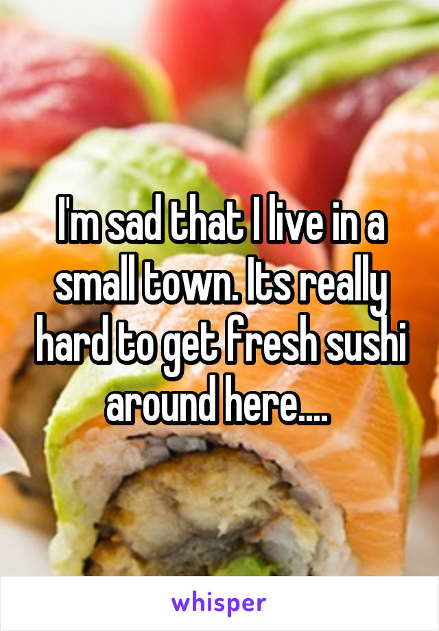 I'm sad that I live in a small town. Its really hard to get fresh sushi around here....