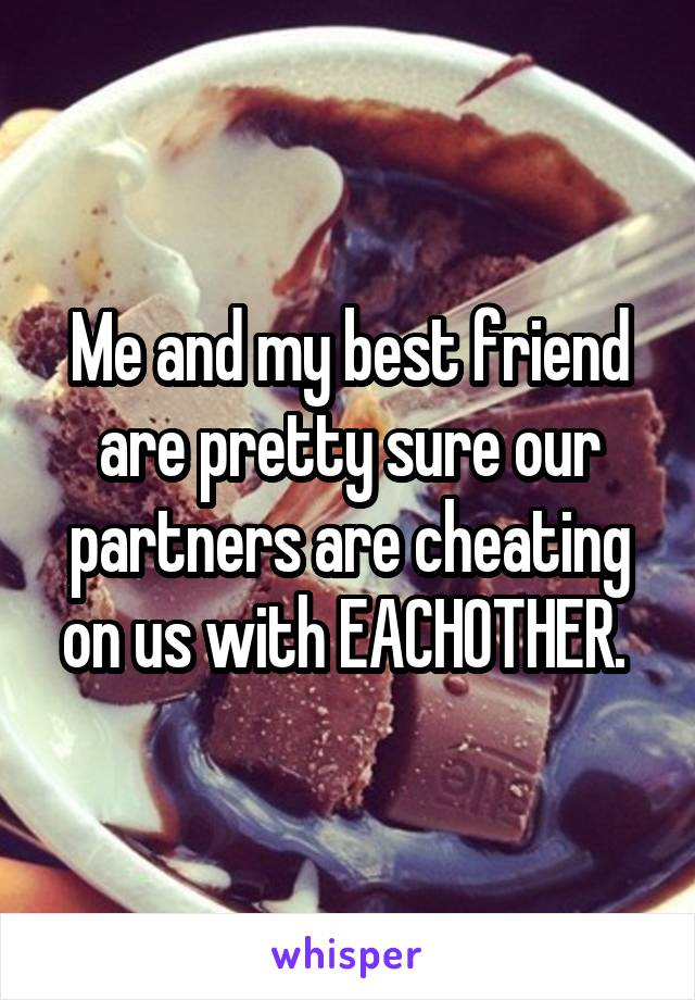 Me and my best friend are pretty sure our partners are cheating on us with EACHOTHER.