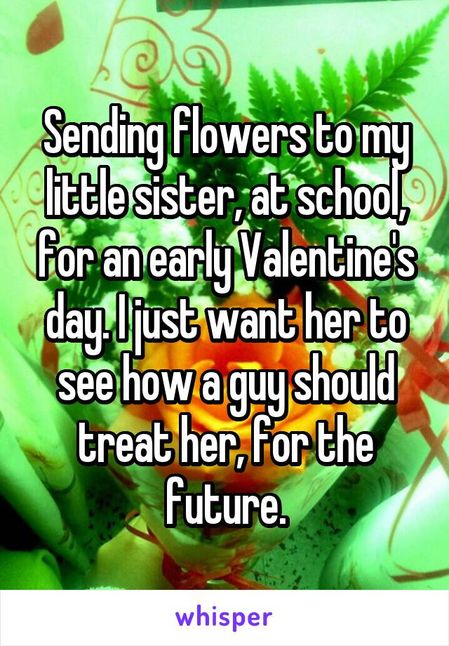 Sending flowers to my little sister, at school, for an early Valentine's day. I just want her to see how a guy should treat her, for the future.