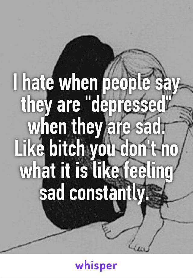 "I hate when people say they are ""depressed"" when they are sad. Like bitch you don't no what it is like feeling sad constantly."