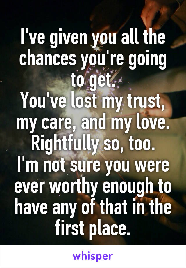 I've given you all the chances you're going to get. You've lost my trust, my care, and my love. Rightfully so, too. I'm not sure you were ever worthy enough to have any of that in the first place.