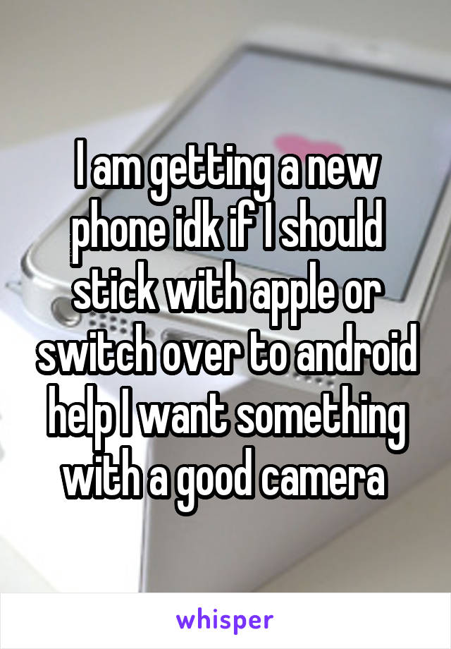 I am getting a new phone idk if I should stick with apple or switch over to android help I want something with a good camera