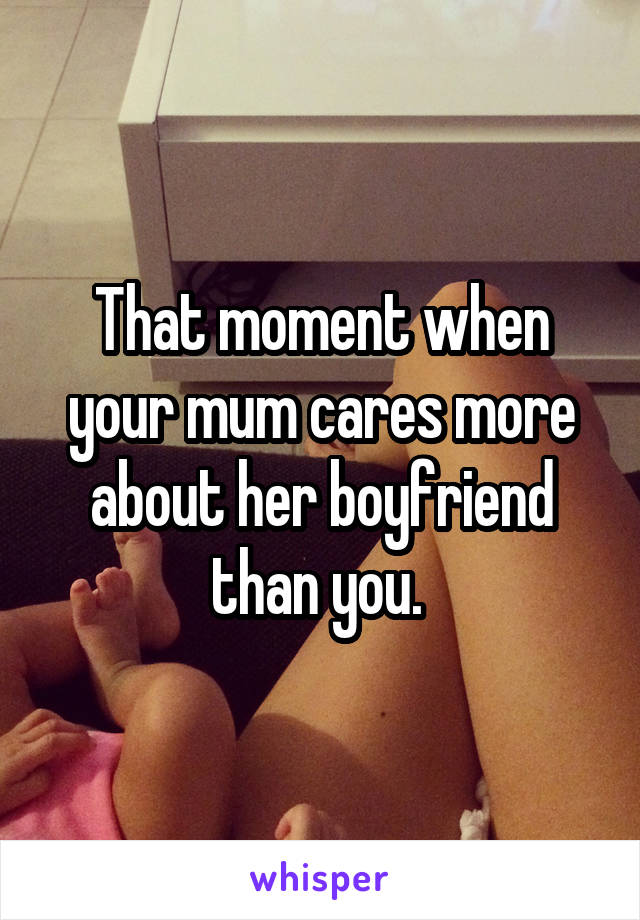 That moment when your mum cares more about her boyfriend than you.