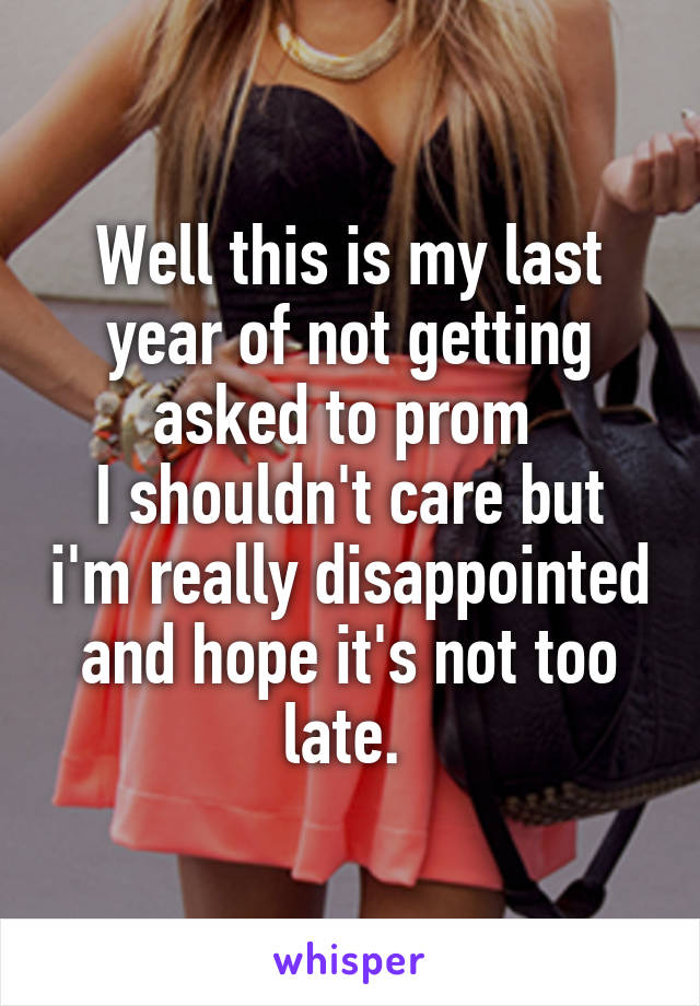 Well this is my last year of not getting asked to prom  I shouldn't care but i'm really disappointed and hope it's not too late.