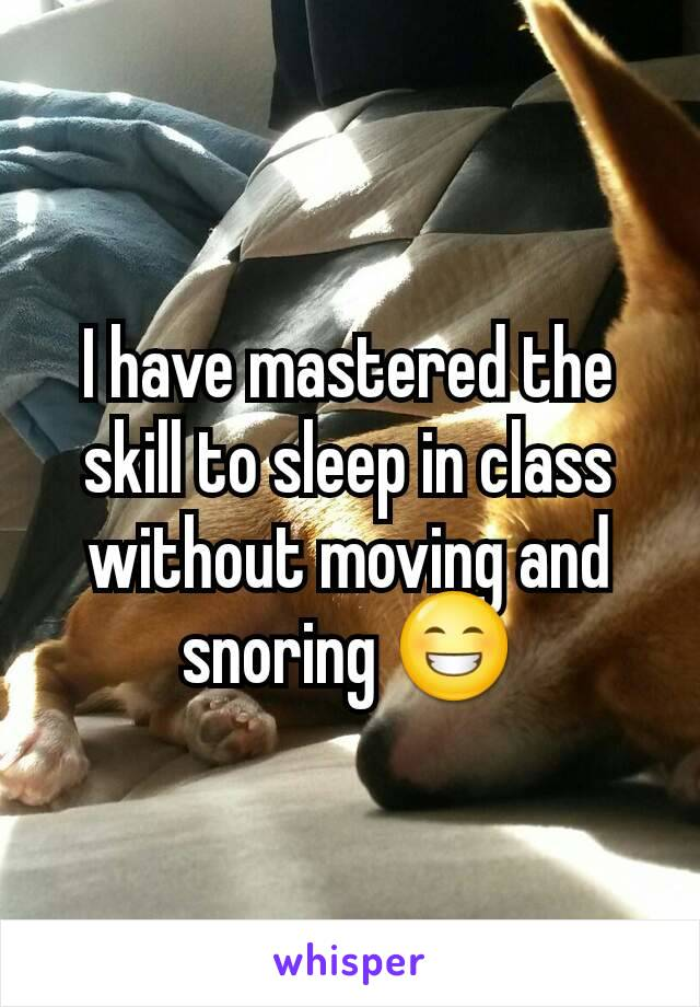 I have mastered the skill to sleep in class without moving and snoring 😁