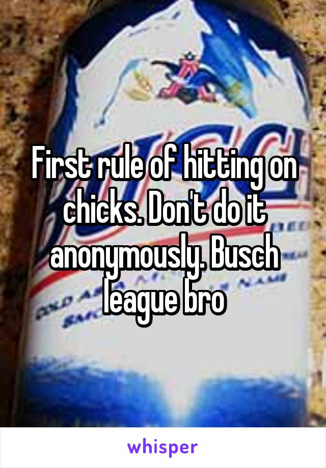 First rule of hitting on chicks. Don't do it anonymously. Busch league bro