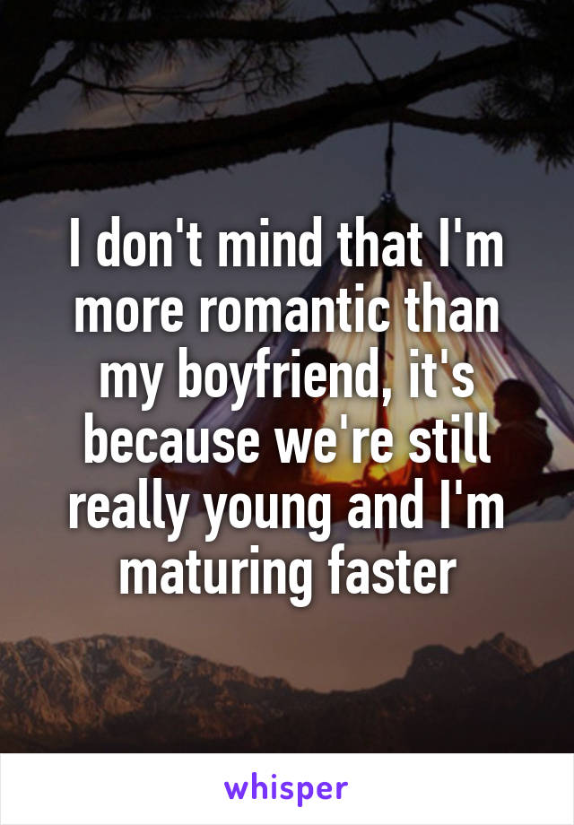 I don't mind that I'm more romantic than my boyfriend, it's because we're still really young and I'm maturing faster