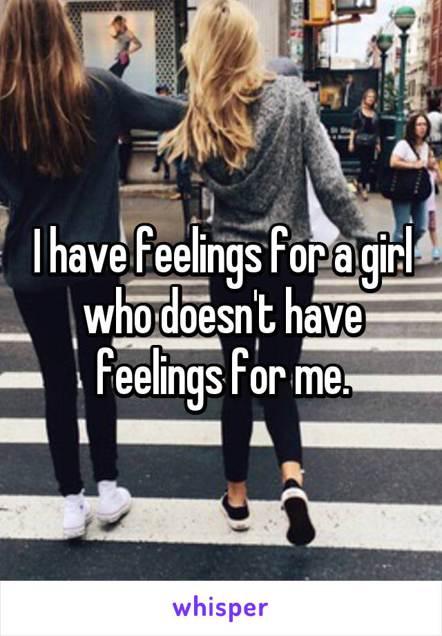 I have feelings for a girl who doesn't have feelings for me.