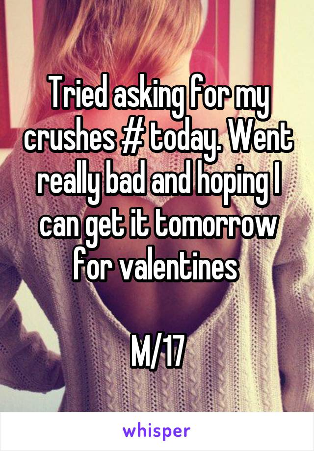Tried asking for my crushes # today. Went really bad and hoping I can get it tomorrow for valentines   M/17