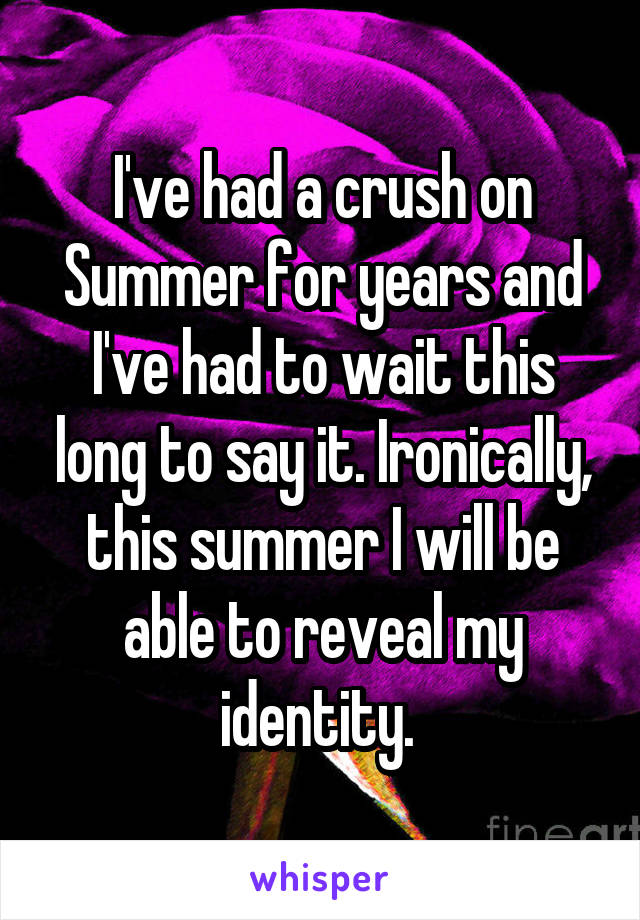 I've had a crush on Summer for years and I've had to wait this long to say it. Ironically, this summer I will be able to reveal my identity.