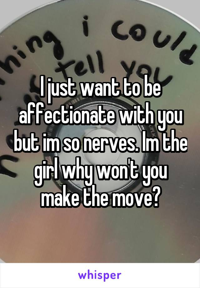 I just want to be affectionate with you but im so nerves. Im the girl why won't you make the move?