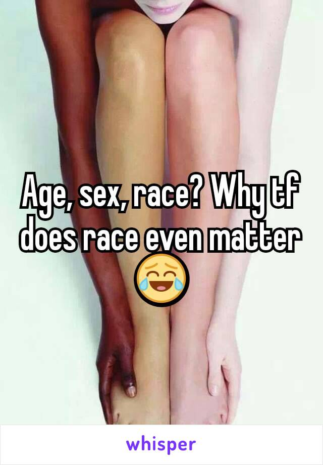 Age, sex, race? Why tf does race even matter 😂