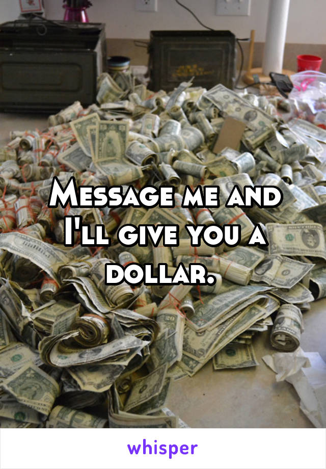 Message me and I'll give you a dollar.