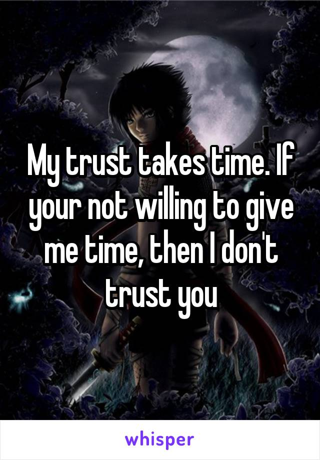 My trust takes time. If your not willing to give me time, then I don't trust you