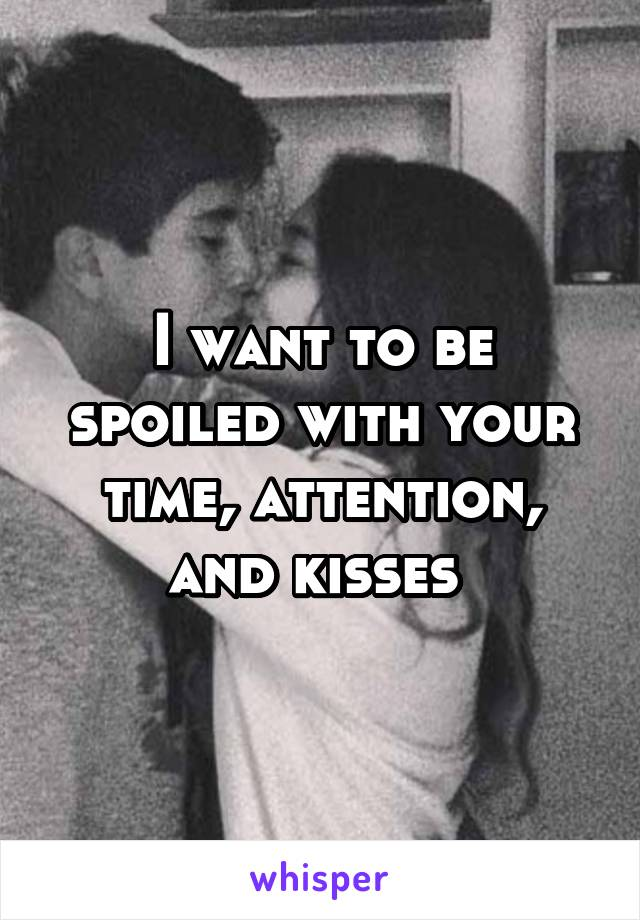 I want to be spoiled with your time, attention, and kisses