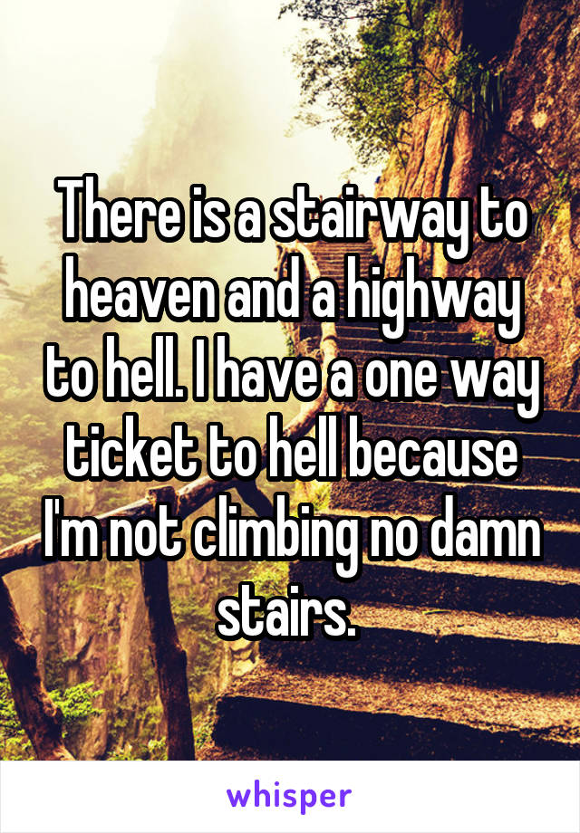 There is a stairway to heaven and a highway to hell. I have a one way ticket to hell because I'm not climbing no damn stairs.