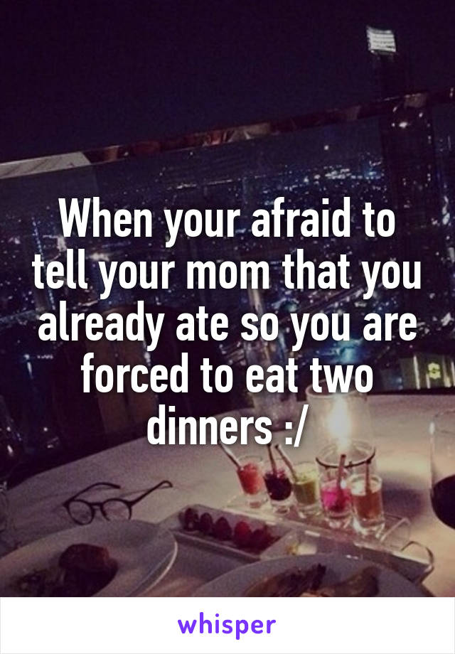 When your afraid to tell your mom that you already ate so you are forced to eat two dinners :/