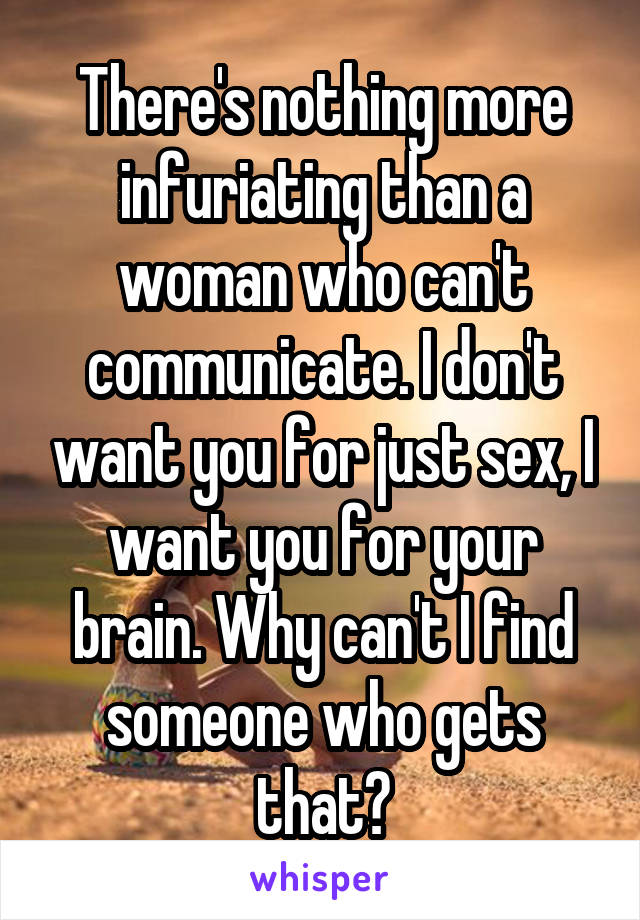 There's nothing more infuriating than a woman who can't communicate. I don't want you for just sex, I want you for your brain. Why can't I find someone who gets that?