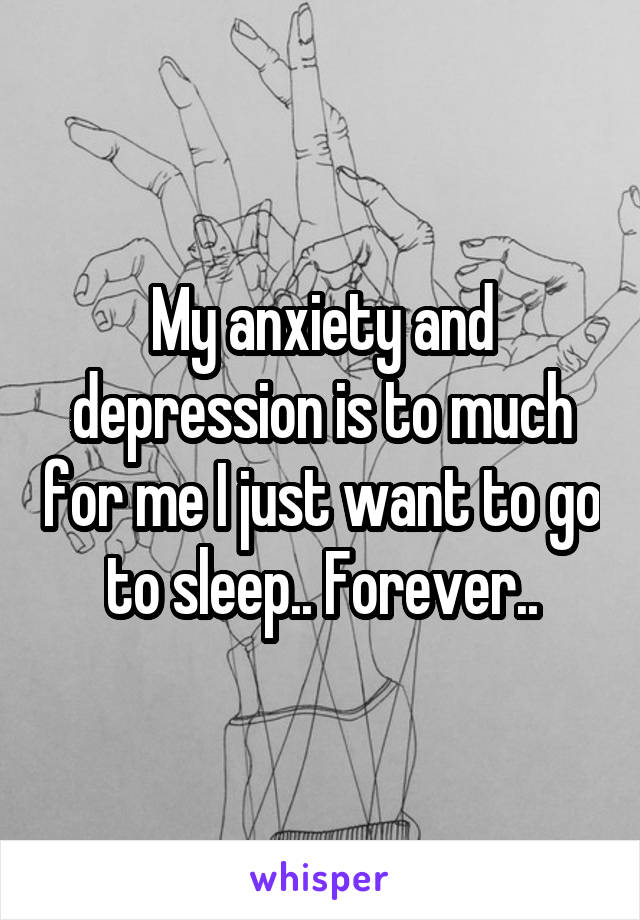 My anxiety and depression is to much for me I just want to go to sleep.. Forever..