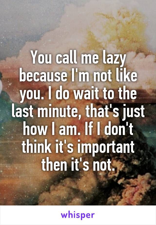 You call me lazy because I'm not like you. I do wait to the last minute, that's just how I am. If I don't think it's important then it's not.