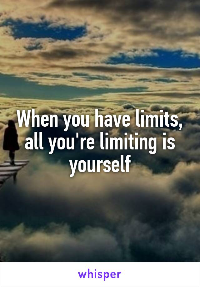 When you have limits, all you're limiting is yourself
