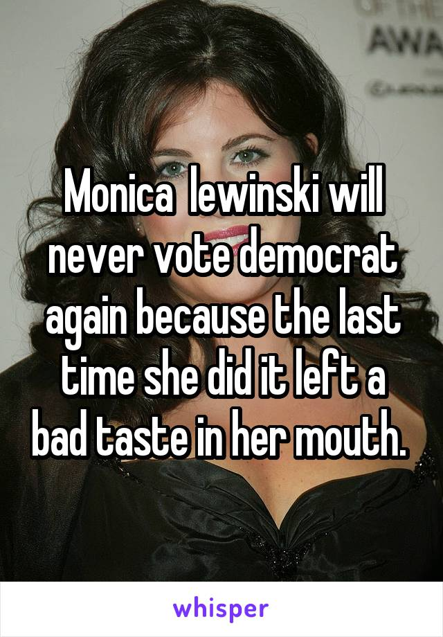 Monica  lewinski will never vote democrat again because the last time she did it left a bad taste in her mouth.