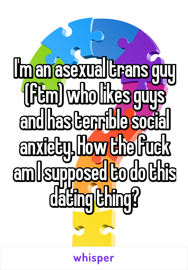 I'm an asexual trans guy (ftm) who likes guys and has terrible social anxiety. How the fuck am I supposed to do this dating thing?