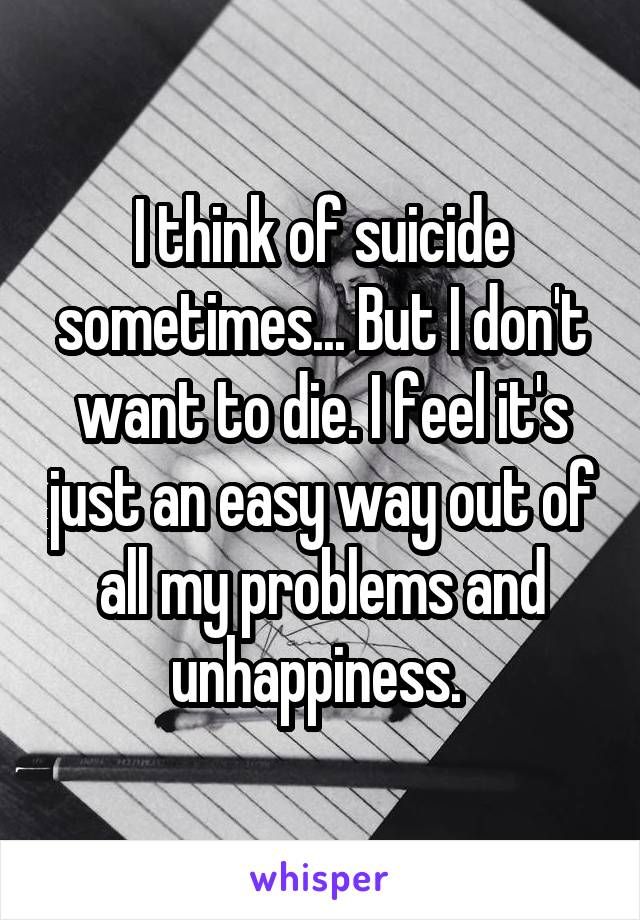 I think of suicide sometimes... But I don't want to die. I feel it's just an easy way out of all my problems and unhappiness.