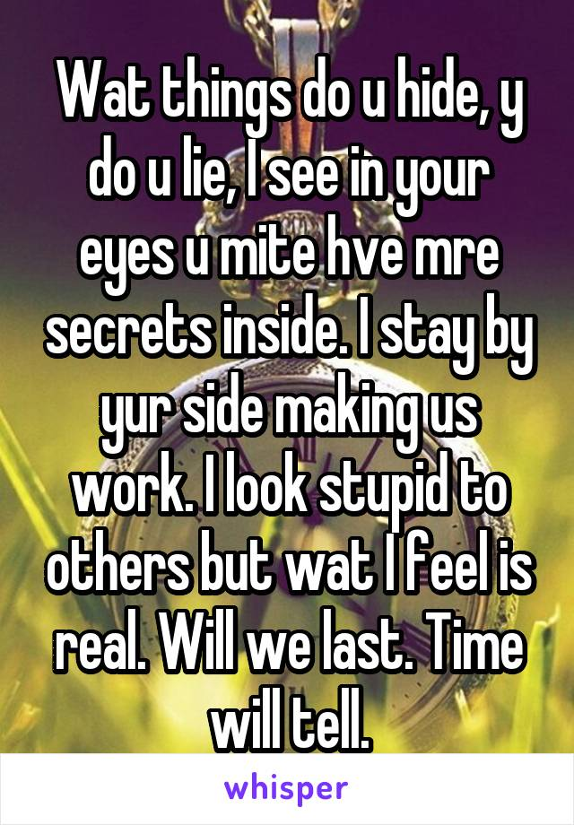 Wat things do u hide, y do u lie, I see in your eyes u mite hve mre secrets inside. I stay by yur side making us work. I look stupid to others but wat I feel is real. Will we last. Time will tell.