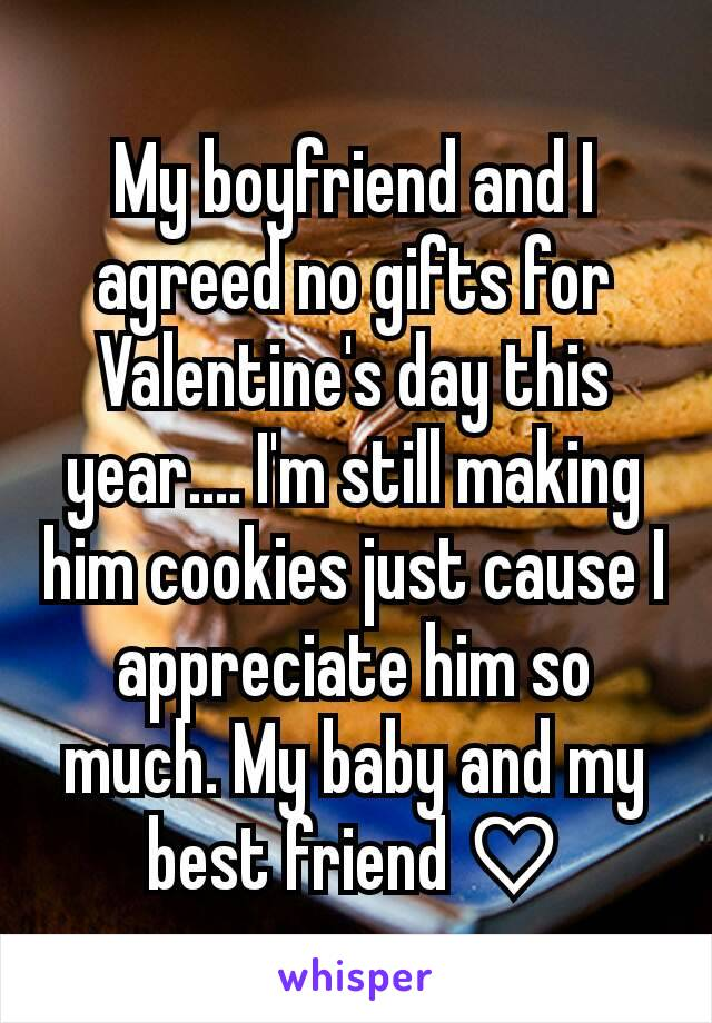 My boyfriend and I agreed no gifts for Valentine's day this year.... I'm still making him cookies just cause I appreciate him so much. My baby and my best friend ♡
