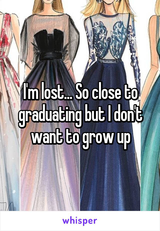 I'm lost... So close to graduating but I don't want to grow up