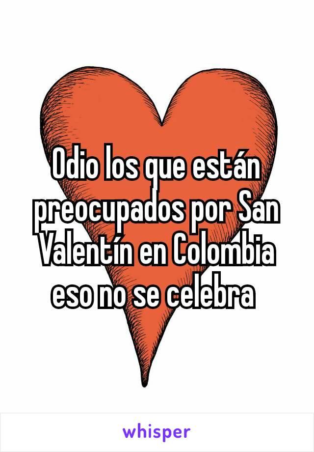 Odio los que están preocupados por San Valentín en Colombia eso no se celebra