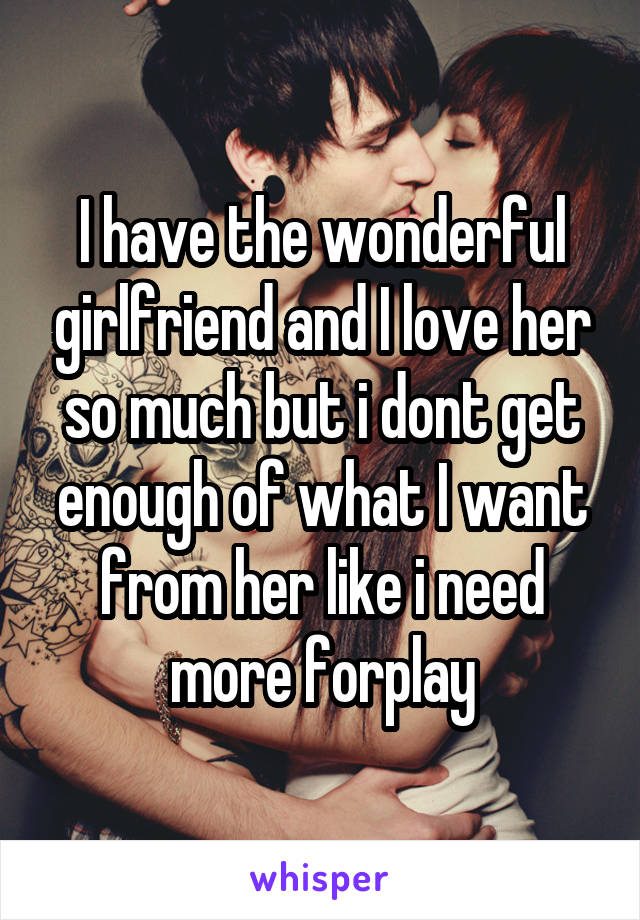 I have the wonderful girlfriend and I love her so much but i dont get enough of what I want from her like i need more forplay
