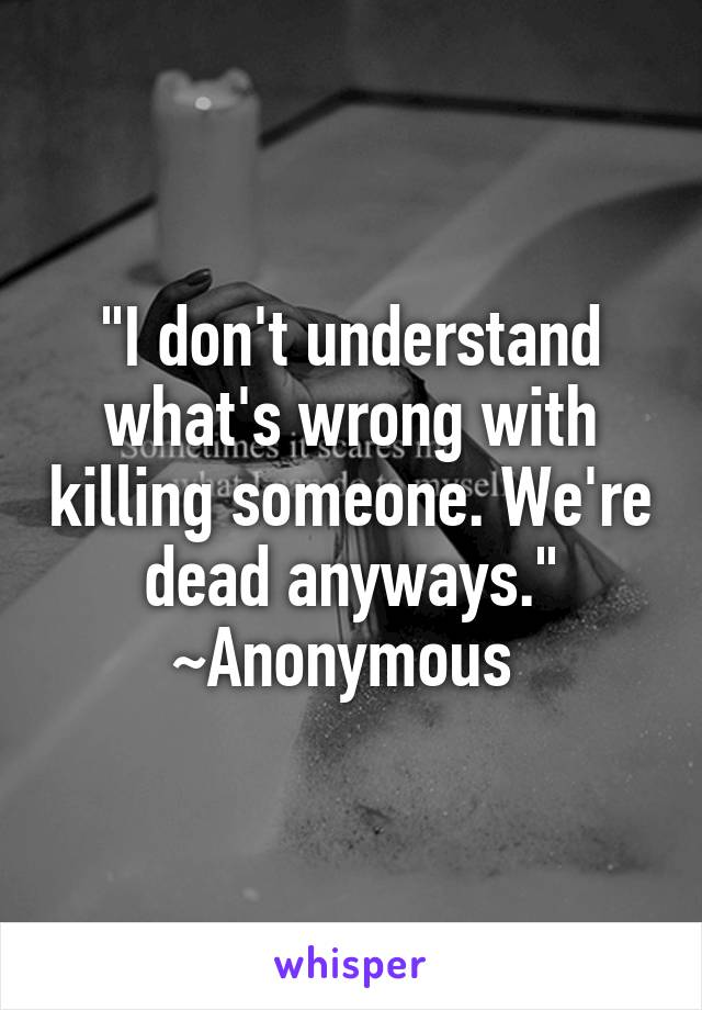 """""""I don't understand what's wrong with killing someone. We're dead anyways."""" ~Anonymous"""
