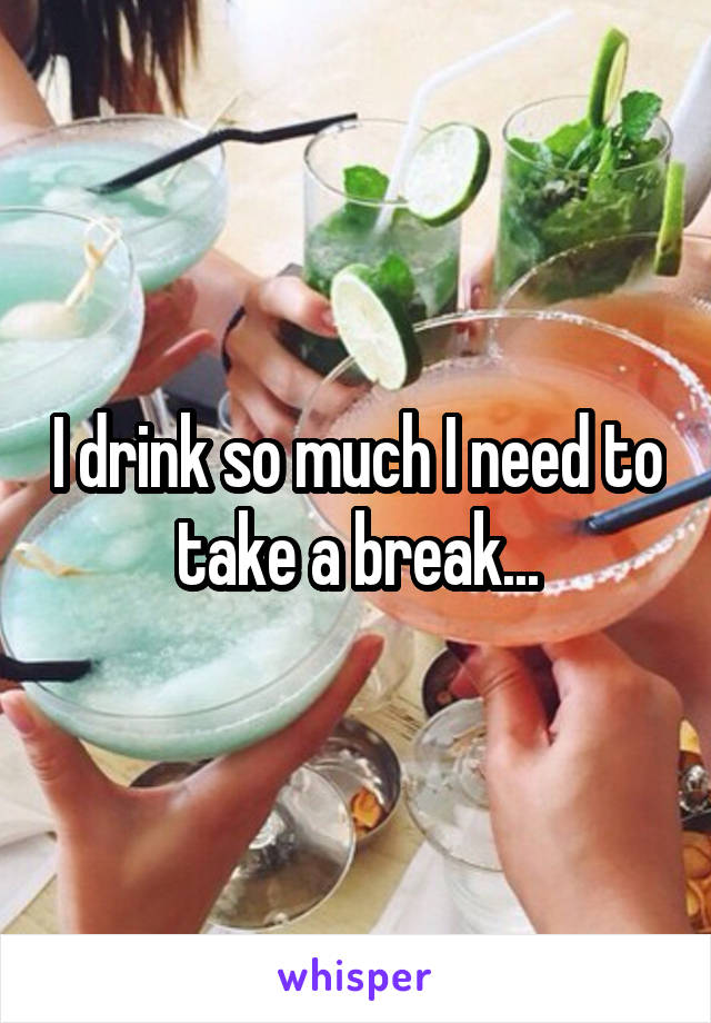 I drink so much I need to take a break...