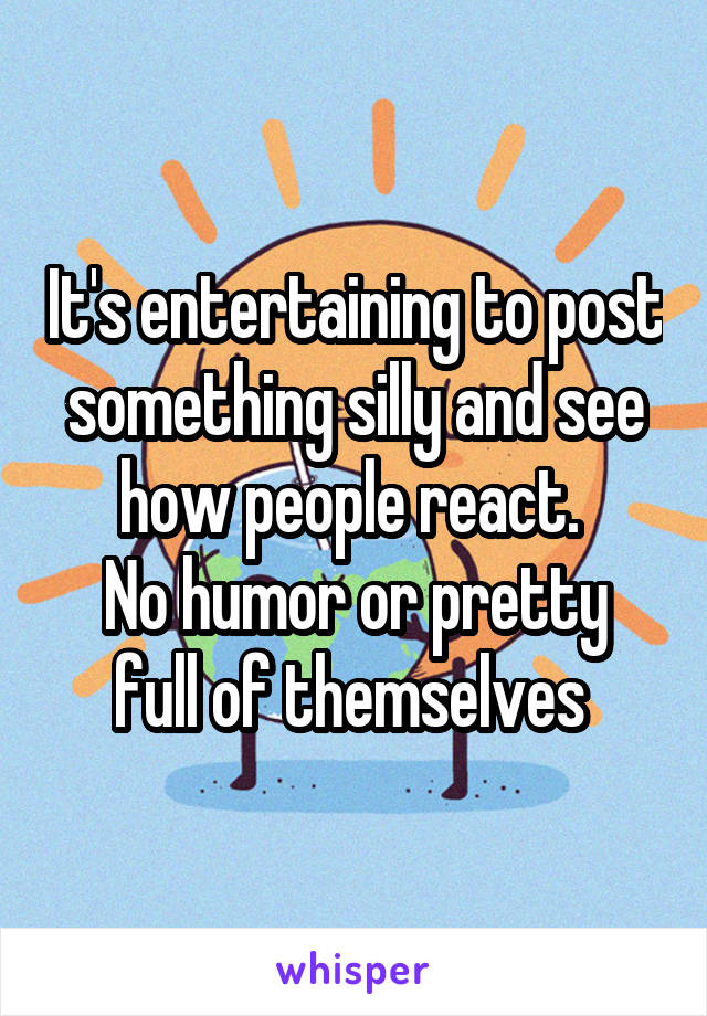 It's entertaining to post something silly and see how people react.  No humor or pretty full of themselves