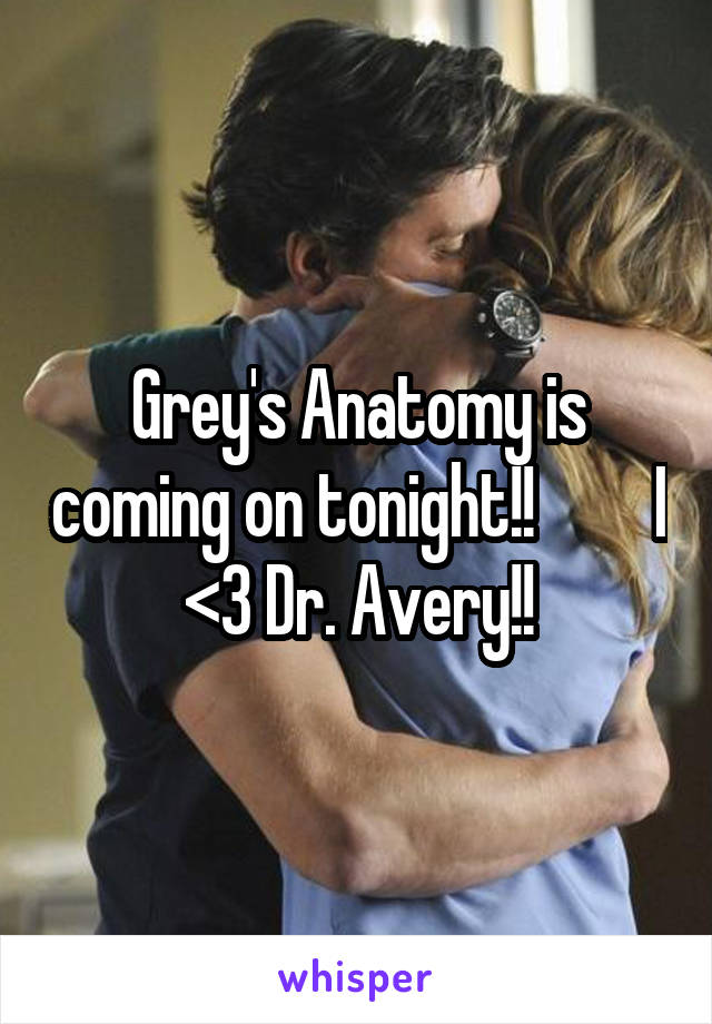 Grey's Anatomy is coming on tonight!!         I <3 Dr. Avery!!