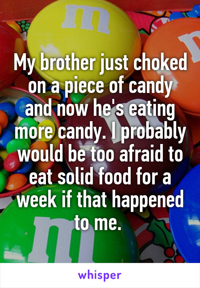 My brother just choked on a piece of candy and now he's eating more candy. I probably would be too afraid to eat solid food for a week if that happened to me.