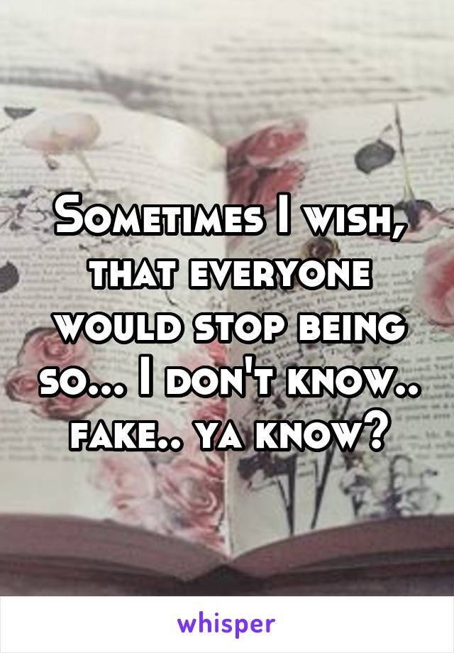 Sometimes I wish, that everyone would stop being so... I don't know.. fake.. ya know?