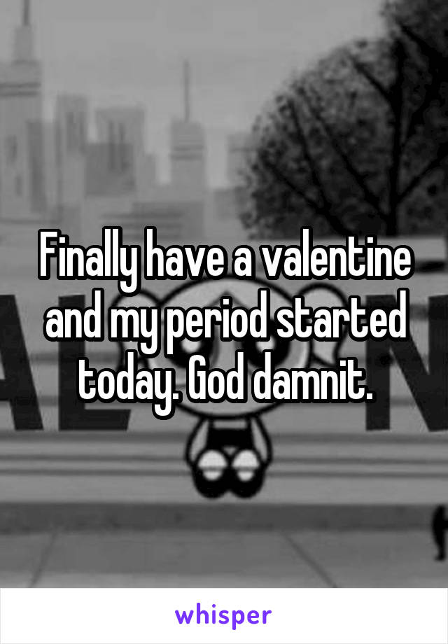 Finally have a valentine and my period started today. God damnit.