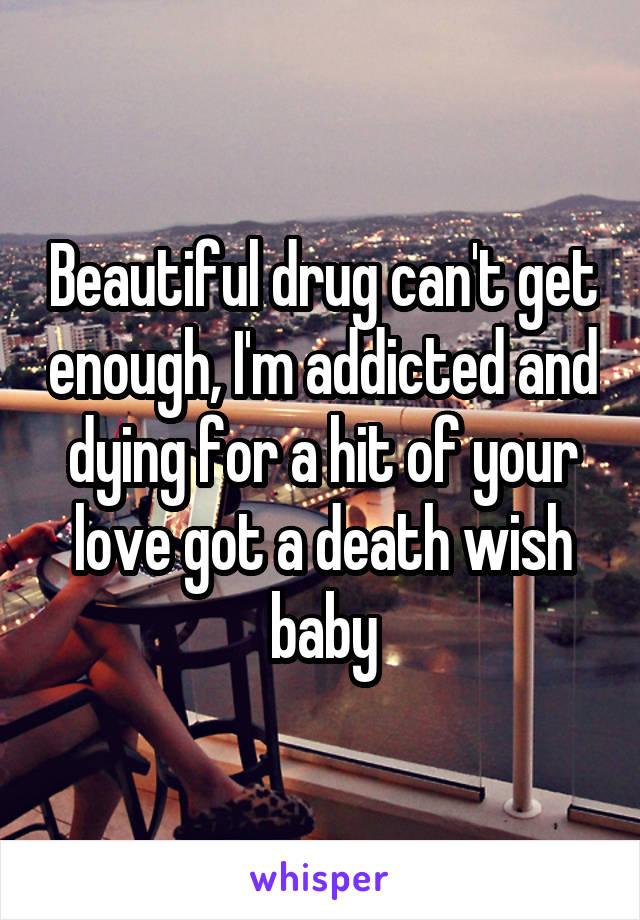 Beautiful drug can't get enough, I'm addicted and dying for a hit of your love got a death wish baby