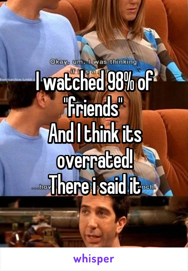 "I watched 98% of ""friends""  And I think its overrated! There i said it"