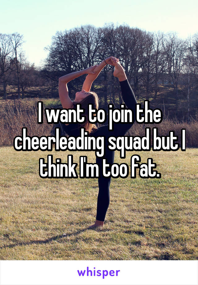 I want to join the cheerleading squad but I think I'm too fat.