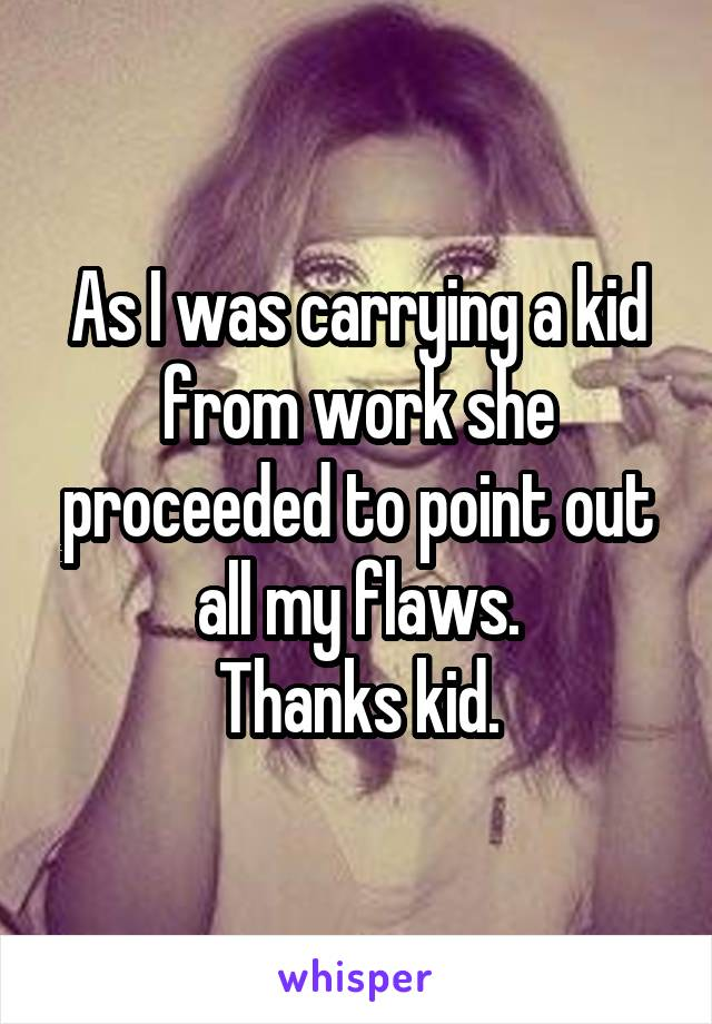 As I was carrying a kid from work she proceeded to point out all my flaws. Thanks kid.