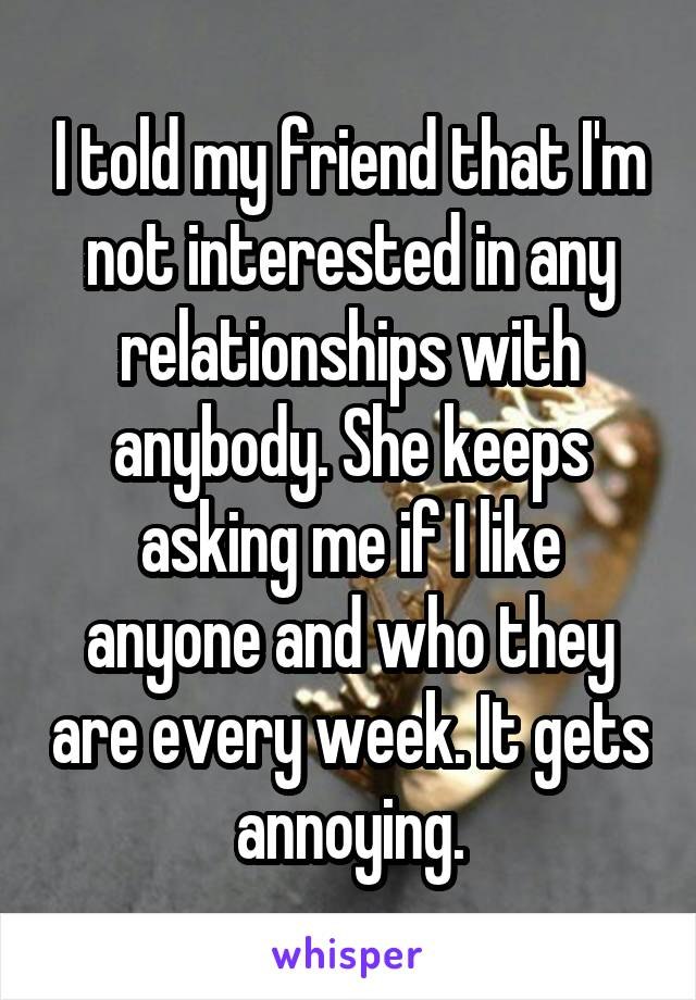 I told my friend that I'm not interested in any relationships with anybody. She keeps asking me if I like anyone and who they are every week. It gets annoying.