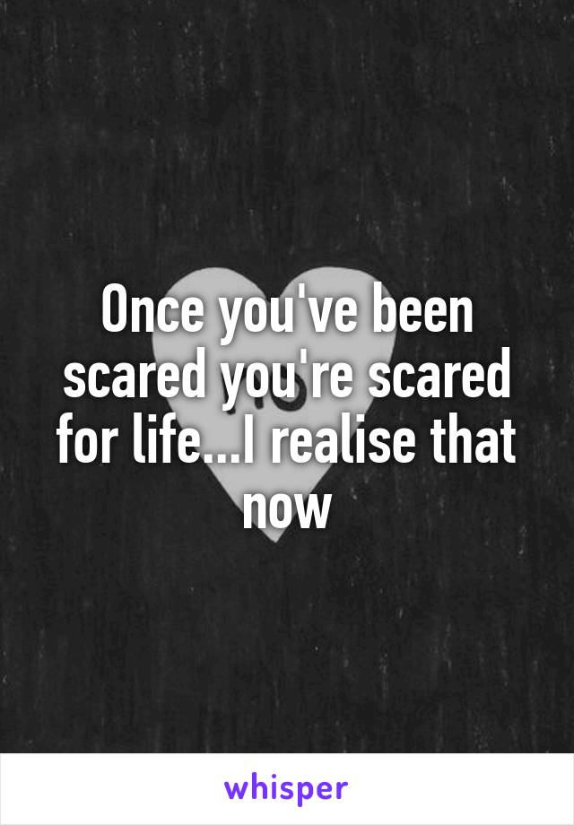 Once you've been scared you're scared for life...I realise that now