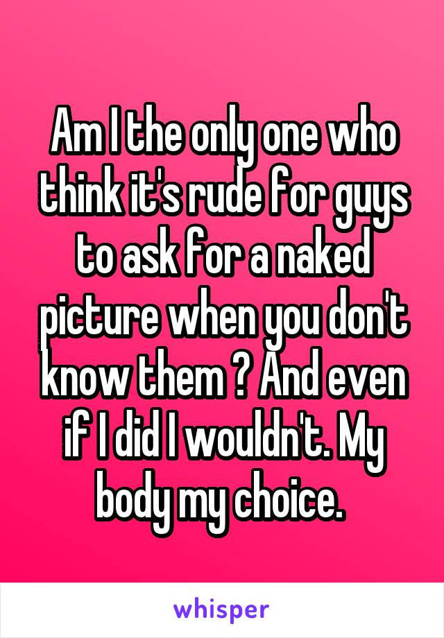 Am I the only one who think it's rude for guys to ask for a naked picture when you don't know them ? And even if I did I wouldn't. My body my choice.