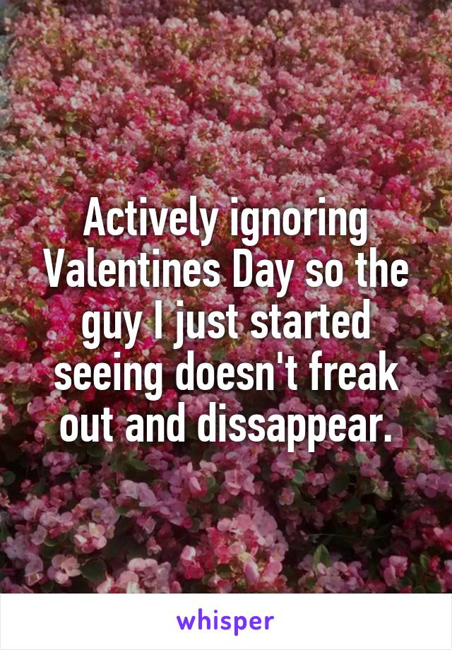Actively ignoring Valentines Day so the guy I just started seeing doesn't freak out and dissappear.