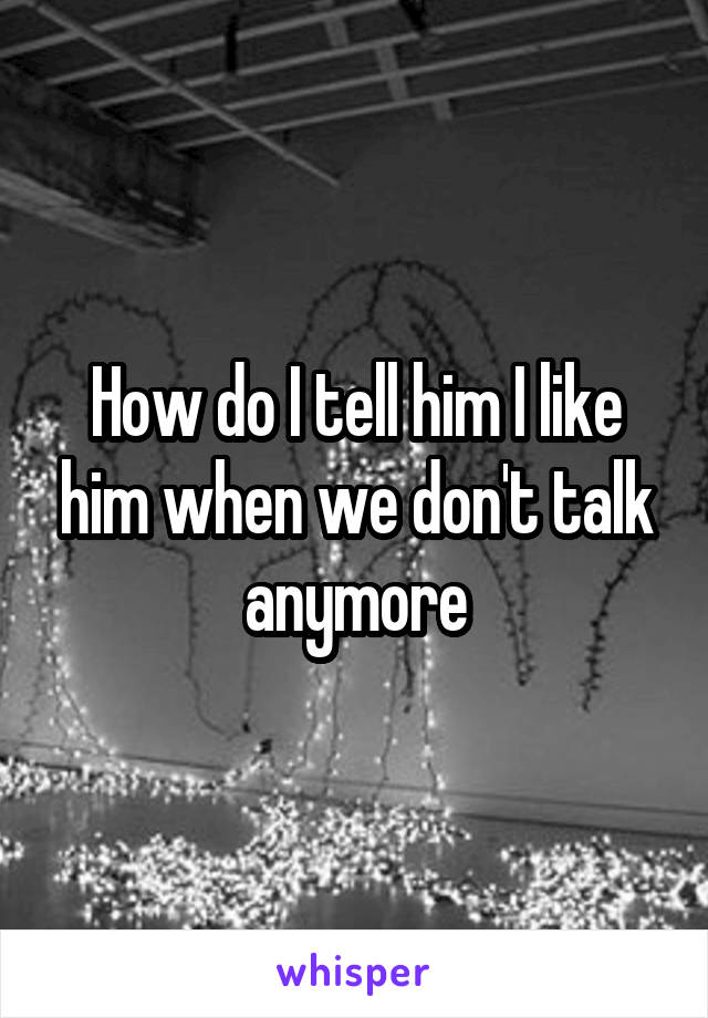 How do I tell him I like him when we don't talk anymore